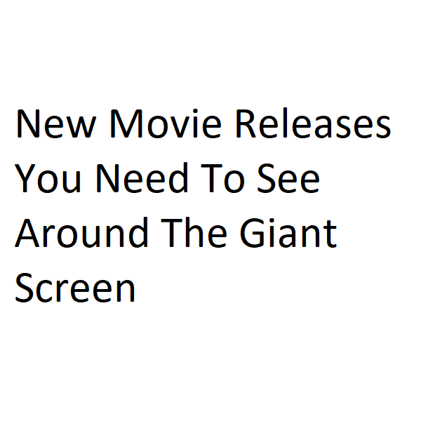 New Movie Releases You Need To See Around The Giant Screen