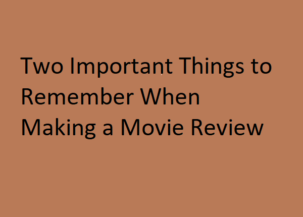 Two Important Things to Remember When Making a Movie Review